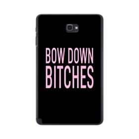 Bow Down Bitches Samsung Galaxy Tab A 10.1 S-Pen Version Case